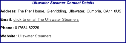 Ullswater Steamer Contact Details Address: The Pier House, Glenridding, Ullswater, Cumbria, CA11 0US Email: click to email The Ullswater Steamers Phone: 017684 82229  Website: Ullswater Steamers