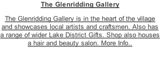 The Glenridding Gallery  The Glenridding Gallery is in the heart of the village and showcases local artists and craftsmen. Also has a range of wider Lake District Gifts. Shop also houses a hair and beauty salon. More Info..